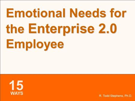 15 WAYS Slide 1 of 19 R. Todd Stephens, Ph.D. Emotional Needs for the Enterprise 2.0 Employee 15 WAYS.