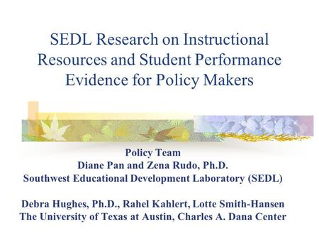 SEDL Research on Instructional Resources and Student Performance Evidence for Policy Makers Policy Team Diane Pan and Zena Rudo, Ph.D. Southwest Educational.
