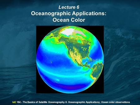 IoE 184 - The Basics of Satellite Oceanography. 6. Oceanographic Applications: Ocean color observations Lecture 6 Oceanographic Applications: Ocean Color.