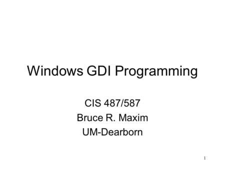 1 Windows GDI Programming CIS 487/587 Bruce R. Maxim UM-Dearborn.