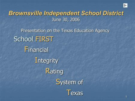 1 Brownsville Independent School District June 30, 2006 Presentation on the Texas Education Agency School FIRST F inancial F inancial I ntegrity I ntegrity.