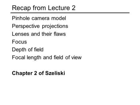 Recap from Lecture 2 Pinhole camera model Perspective projections Lenses and their flaws Focus Depth of field Focal length and field of view Chapter 2.
