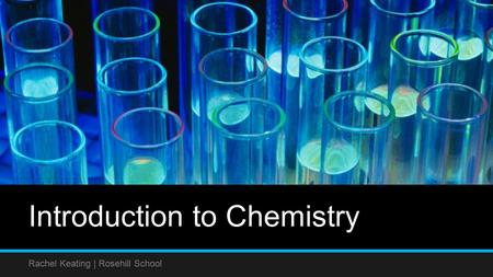 Introduction to Chemistry Rachel Keating | Rosehill School.