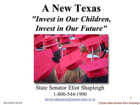 1 A New Texas Invest in Our Children, Invest in Our Future State Senator Eliot Shapleigh 1-800-544-1990 Revised 4/28/08.