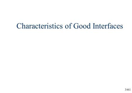 3461 Characteristics of Good Interfaces. 3461 Outline  Four characteristics of a good user interface:  Consistency  Use of hierarchy and grouping 
