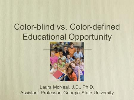 Color-blind vs. Color-defined Educational Opportunity Laura McNeal, J.D., Ph.D. Assistant Professor, Georgia State University Laura McNeal, J.D., Ph.D.