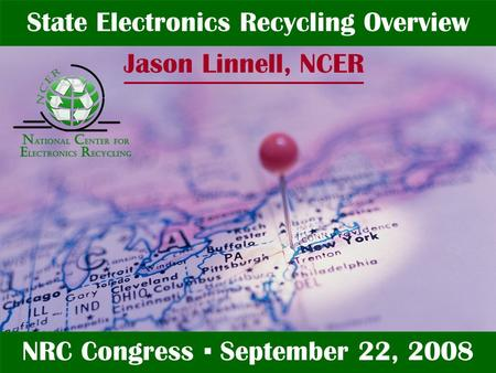 Jason Linnell State Electronics Recycling Overview NRC Congress ▪ September 22, 2008 Jason Linnell, NCER.