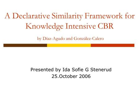 A Declarative Similarity Framework for Knowledge Intensive CBR by Díaz-Agudo and González-Calero Presented by Ida Sofie G Stenerud 25.October 2006.