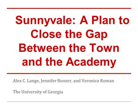 Sunnyvale: A Plan to Close the Gap Between the Town and the Academy Alex C. Lange, Jennifer Boozer, and Veronica Roman The University of Georgia.