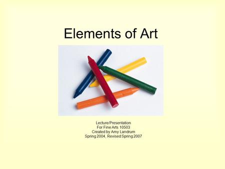 Elements of Art Lecture/Presentation For Fine Arts 10503 Created by Amy Landrum Spring 2004, Revised Spring 2007.