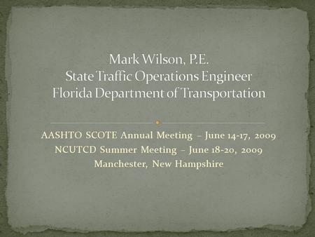 AASHTO SCOTE Annual Meeting – June 14-17, 2009 NCUTCD Summer Meeting – June 18-20, 2009 Manchester, New Hampshire.