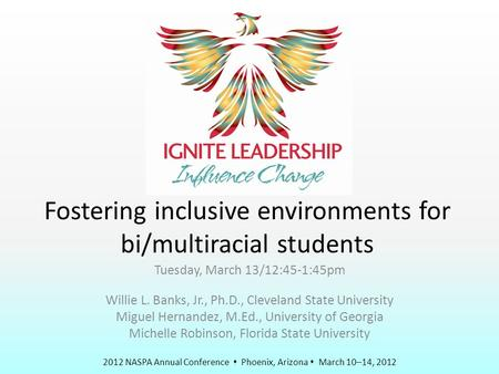 2012 NASPA Annual Conference  Phoenix, Arizona  March 10–14, 2012 Fostering inclusive environments for bi/multiracial students Tuesday, March 13/12:45-1:45pm.