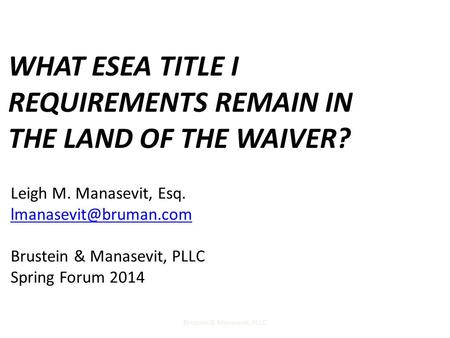 WHAT ESEA TITLE I REQUIREMENTS REMAIN IN THE LAND OF THE WAIVER? Brustein & Manasevit, PLLC1 Leigh M. Manasevit, Esq. Brustein &
