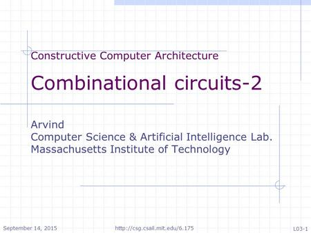 Constructive Computer Architecture Combinational circuits-2 Arvind Computer Science & Artificial Intelligence Lab. Massachusetts Institute of Technology.
