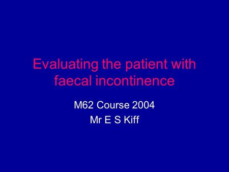Evaluating the patient with faecal incontinence M62 Course 2004 Mr E S Kiff.