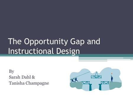 The Opportunity Gap and Instructional Design By Sarah Dahl & Tanisha Champagne.