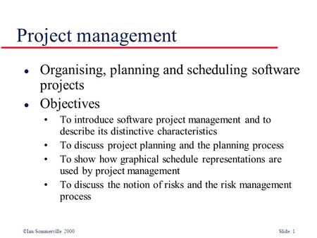 ©Ian Sommerville 2000 Slide 1 Project management l Organising, planning and scheduling software projects l Objectives To introduce software project management.