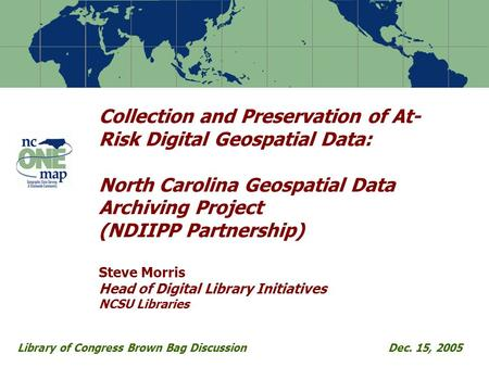 Collection and Preservation of At- Risk Digital Geospatial Data: North Carolina Geospatial Data Archiving Project (NDIIPP Partnership) Steve Morris Head.