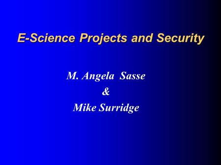 E-Science Projects and Security M. Angela Sasse & Mike Surridge.