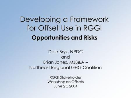 Developing a Framework for Offset Use in RGGI Opportunities and Risks Dale Bryk, NRDC and Brian Jones, MJB&A – Northeast Regional GHG Coalition RGGI Stakeholder.