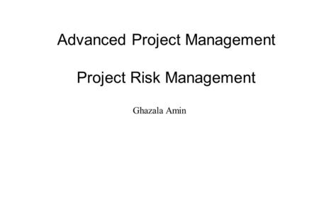 Advanced Project Management Project Risk Management Ghazala Amin.