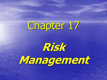 Chapter 17 Risk Management. RISK MANAGEMENT RISK MANAGEMENT FOCUSES ON THE FUTURE RISK MANAGEMENT FOCUSES ON THE FUTURE RISK AND INFORMATION ARE INVERSELY.