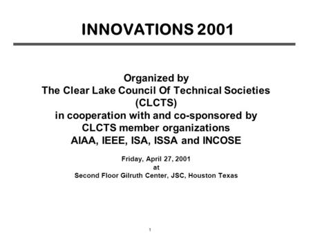 1 INNOVATIONS 2001 Organized by The Clear Lake Council Of Technical Societies (CLCTS) in cooperation with and co-sponsored by CLCTS member organizations.