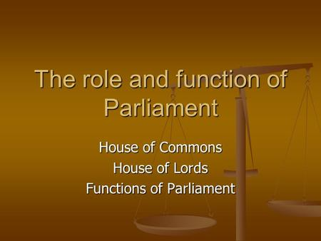 The role and function of Parliament House of Commons House of Lords Functions of Parliament.