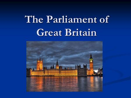 The Parliament of Great Britain. The Parliament was formed in 1707 by the Acts of Union The oldest Parliament The Parliament was formed in 1707 by the.