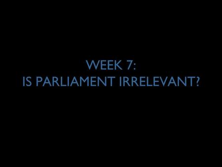 "WEEK 7: IS PARLIAMENT IRRELEVANT?. 2 IRRELEVANCE OF PARLIAMENT? POWER Inquiry ""Even MPs have little say because all the [political] decisions are made."