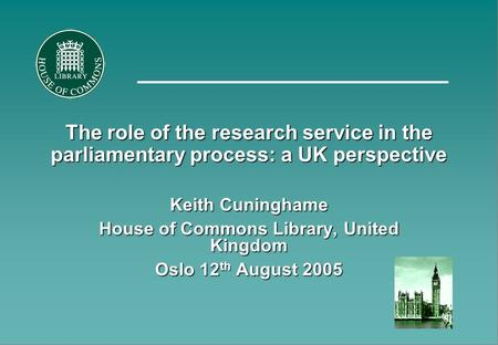 The role of the research service in the parliamentary process: a UK perspective Keith Cuninghame House of Commons Library, United Kingdom Oslo 12 th August.