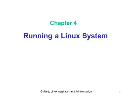 Guide to Linux Installation and Administration1 Chapter 4 Running a Linux System.