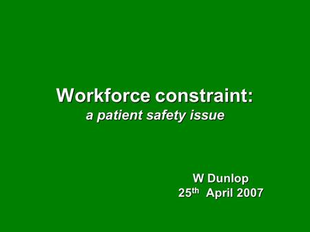 Workforce constraint: a patient safety issue W Dunlop 25 th April 2007.
