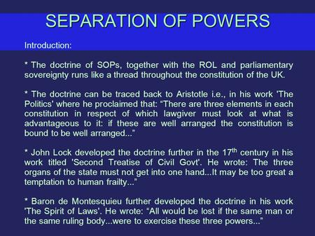 SEPARATION OF POWERS Introduction: *The doctrine of SOPs, together with the ROL and parliamentary sovereignty runs like a thread throughout the constitution.