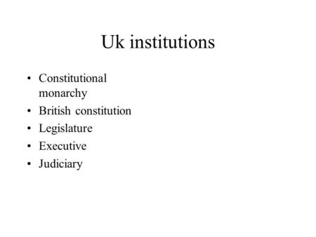 Uk institutions Constitutional monarchy British constitution Legislature Executive Judiciary.