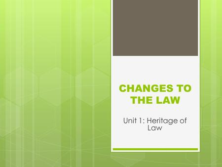 CHANGES TO THE LAW Unit 1: Heritage of Law. WHAT IS LAW?  Law is a legal system, a set of rules, a legal concept  Law as a legal system is comprised.