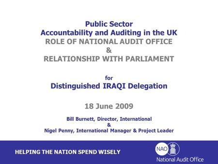 HELPING THE NATION SPEND WISELY Public Sector Accountability and Auditing in the UK ROLE OF NATIONAL AUDIT OFFICE & RELATIONSHIP WITH PARLIAMENT for Distinguished.