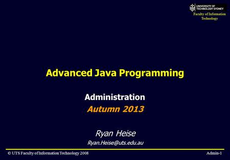Faculty of Information Technology © UTS Faculty of Information Technology 2008Admin-1 Advanced Java Programming Administration Autumn 2013 Ryan Heise