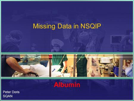 Missing Data in NSQIP Albumin Peter Doris SQAN. Clarification Albumen –Egg white Albumin –A water soluble protein.