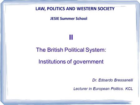 LAW, POLITICS AND WESTERN SOCIETY JESIE Summer School II The British Political System: Institutions of government Dr. Edoardo Bressanelli Lecturer in European.