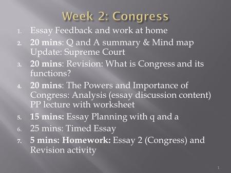 1. Essay Feedback and work at home 2. 20 mins : Q and A summary & Mind map Update: Supreme Court 3. 20 mins : Revision: What is Congress and its functions?