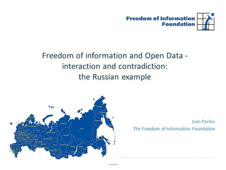 Ivan Pavlov The Freedom of Information Foundation Freedom of information and Open Data - interaction and contradiction: the Russian example.