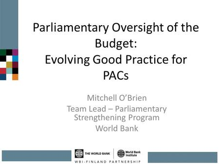 Parliamentary Oversight of the Budget: Evolving Good Practice for PACs Mitchell O'Brien Team Lead – Parliamentary Strengthening Program World Bank.