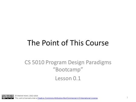 "The Point of This Course CS 5010 Program Design Paradigms ""Bootcamp"" Lesson 0.1 © Mitchell Wand, 2012-2014 This work is licensed under a Creative Commons."