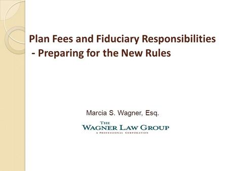 Plan Fees and Fiduciary Responsibilities - Preparing for the New Rules Marcia S. Wagner, Esq.
