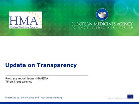 An agency of the European Union Presented by: Emer Cooke and Truus Janse-de Hoog Update on Transparency Progress report from HMA/EMA TF on Transparency.