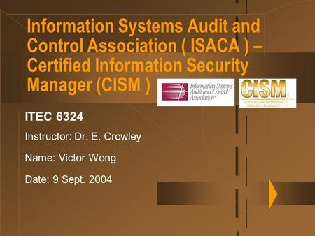 Information Systems Audit and Control Association ( ISACA ) – Certified Information Security Manager (CISM ) ITEC 6324 Instructor: Dr. E. Crowley Name: