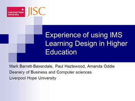 Experience of using IMS Learning Design in Higher Education Mark Barrett-Baxendale, Paul Hazlewood, Amanda Oddie Deanery of Business and Computer sciences.