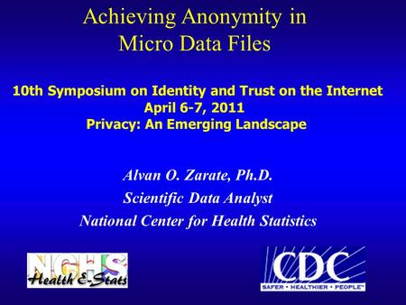 Achieving Anonymity in Micro Data Files 10th Symposium on Identity and Trust on the Internet April 6-7, 2011 Privacy: An Emerging Landscape Alvan O. Zarate,