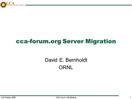 CCA Forum Fall Meeting1 5-6 October 20061 CCA Common Component Architecture cca-forum.org Server Migration David E. Bernholdt ORNL.
